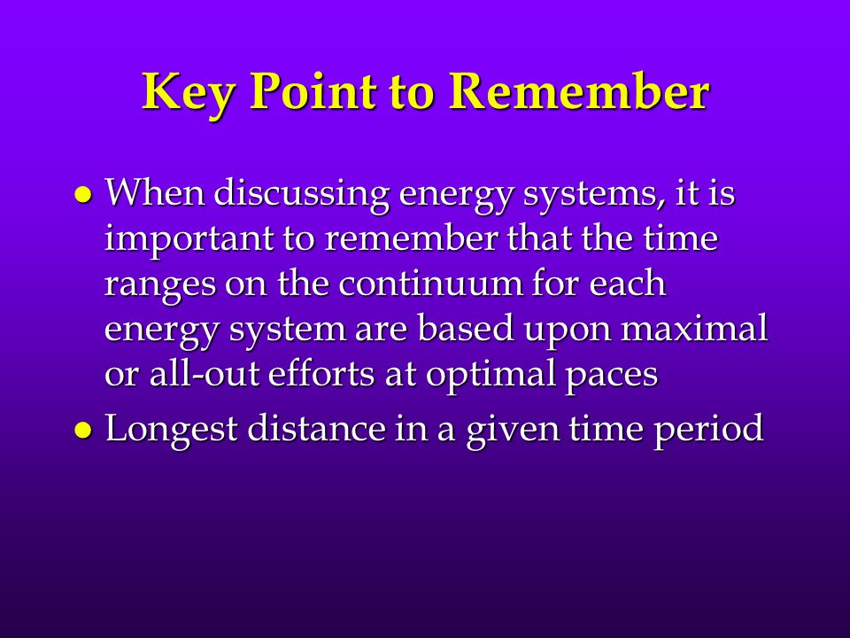 Key Point to Remember l When discussing energy systems, it is important to remember that the time ranges on the continuum for each energy system are based upon maximal or all-out efforts at optimal paces l Longest distance in a given time period