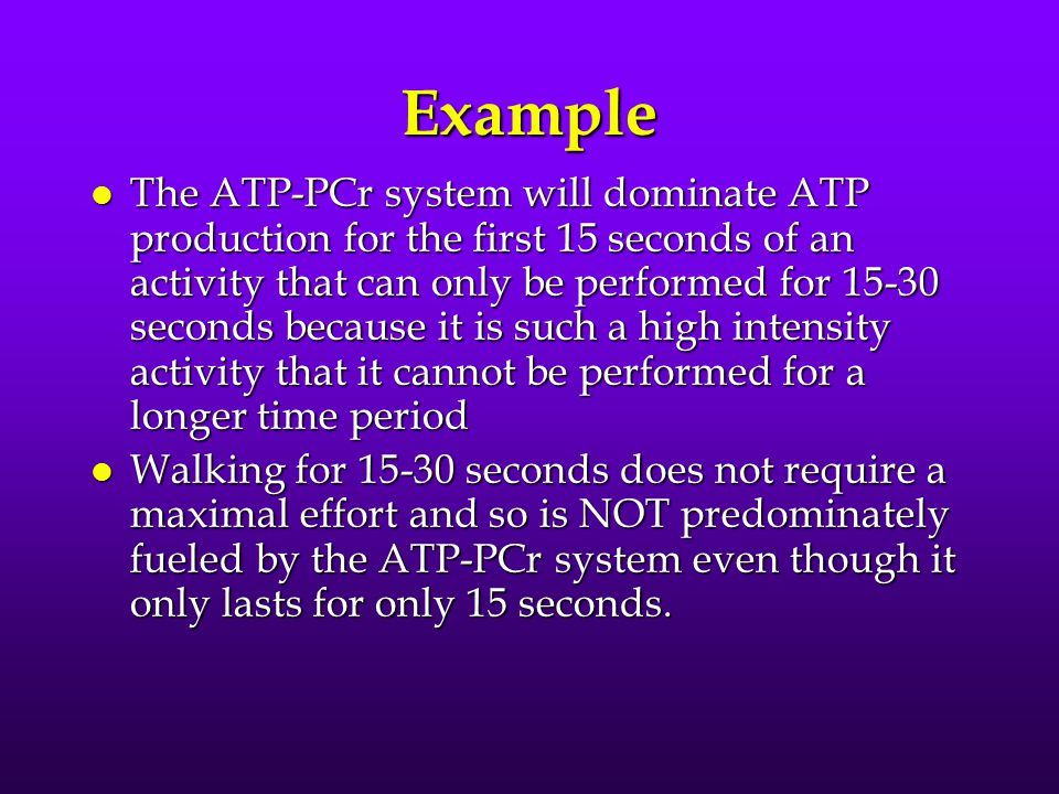Example l The ATP-PCr system will dominate ATP production for the first 15 seconds of an activity that can only be performed for 15-30 seconds because it is such a high intensity activity that it cannot be performed for a longer time period l Walking for 15-30 seconds does not require a maximal effort and so is NOT predominately fueled by the ATP-PCr system even though it only lasts for only 15 seconds.