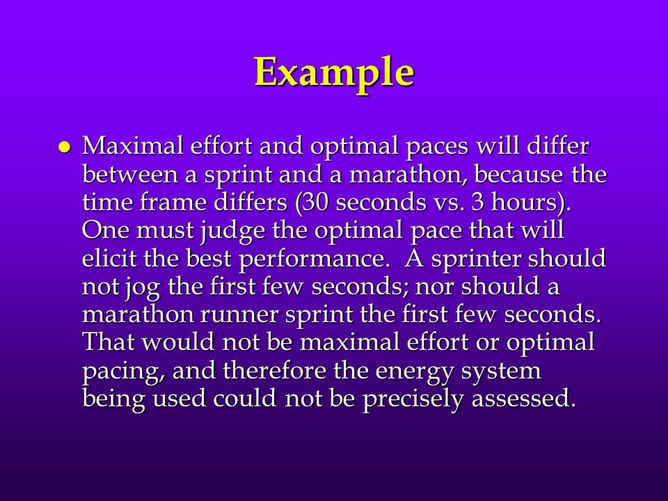 Example l Maximal effort and optimal paces will differ between a sprint and a marathon, because the time frame differs (30 seconds vs. 3 hours). One m