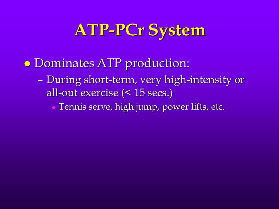 ATP-PCr System l Dominates ATP production: –During short-term, very high-intensity or all-out exercise (< 15 secs.) l Tennis serve, high jump, power lifts, etc.