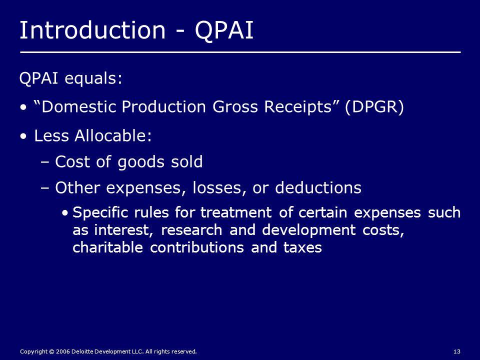 "Copyright © 2006 Deloitte Development LLC. All rights reserved.13 Introduction - QPAI QPAI equals: ""Domestic Production Gross Receipts"" (DPGR) Less Al"