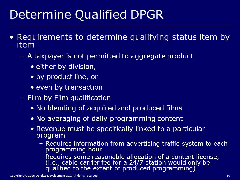 Copyright © 2006 Deloitte Development LLC. All rights reserved.19 Determine Qualified DPGR Requirements to determine qualifying status item by item –A