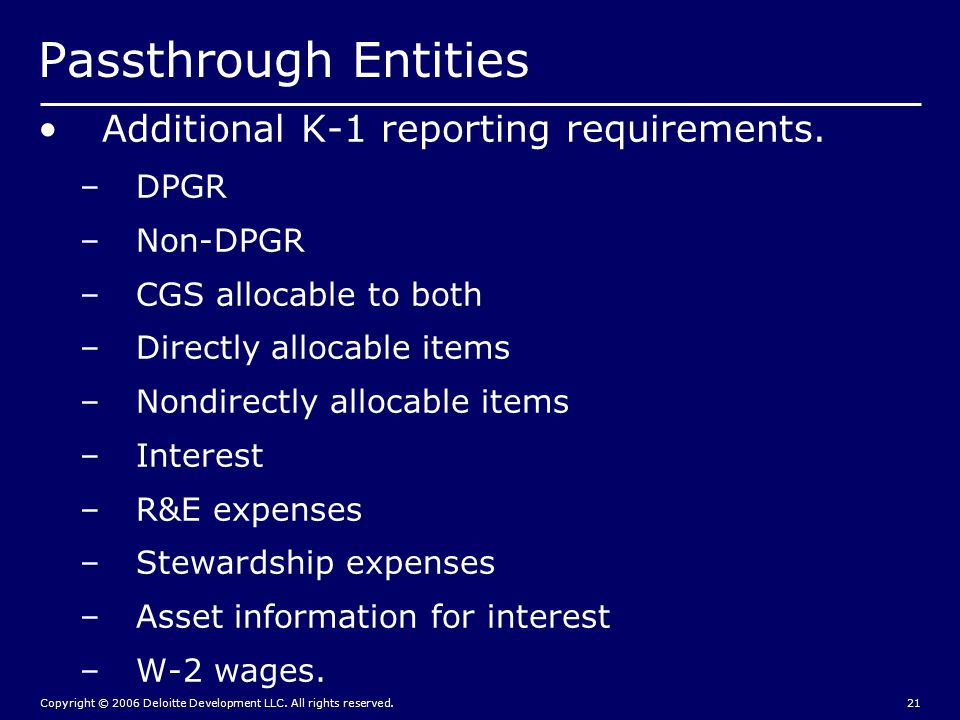 Copyright © 2006 Deloitte Development LLC. All rights reserved.21 Passthrough Entities Additional K-1 reporting requirements. –DPGR –Non-DPGR –CGS all