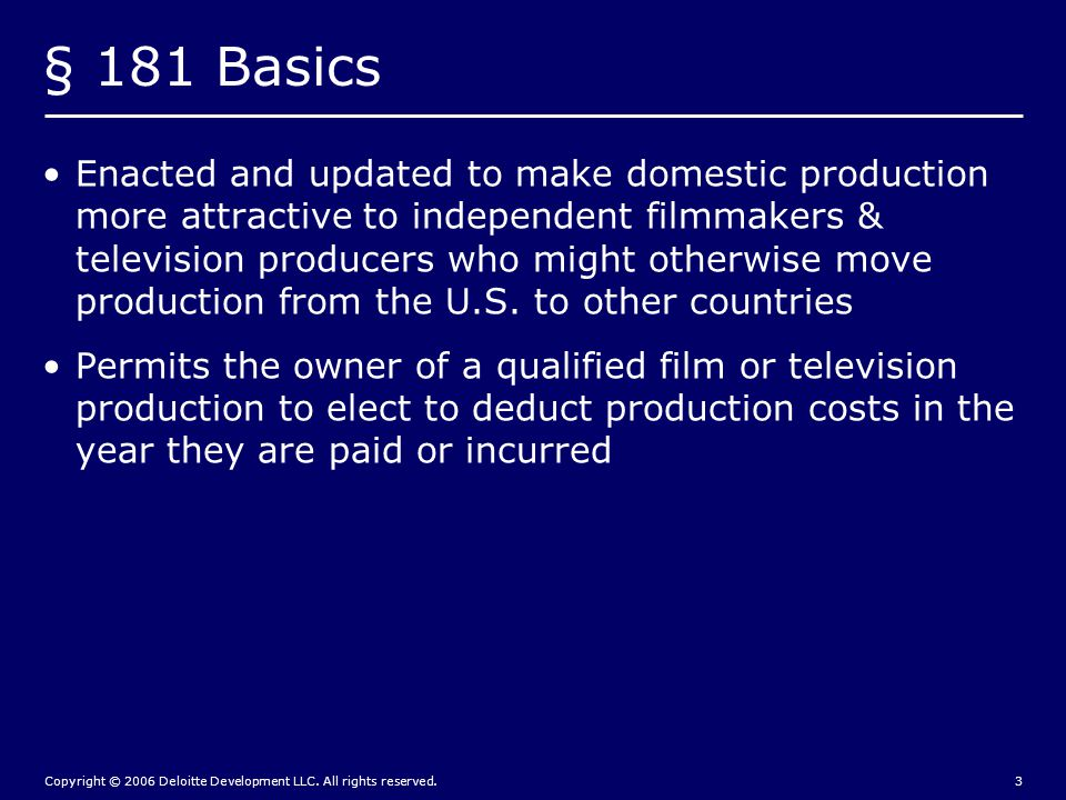 Copyright © 2006 Deloitte Development LLC. All rights reserved.3 § 181 Basics Enacted and updated to make domestic production more attractive to indep