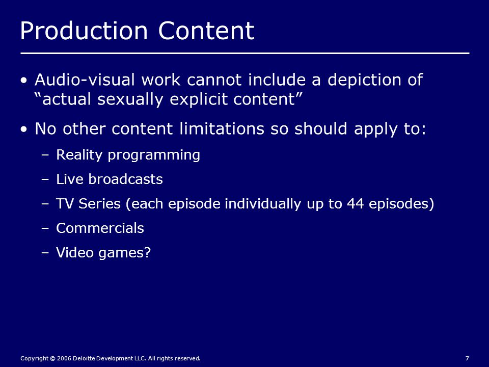 """Copyright © 2006 Deloitte Development LLC. All rights reserved.7 Production Content Audio-visual work cannot include a depiction of """"actual sexually e"""
