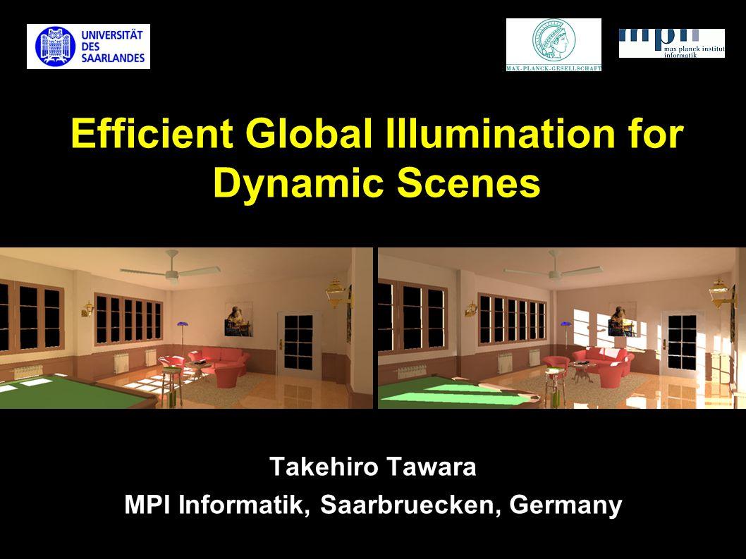 Efficient Global Illumination for Dynamic Scenes Takehiro Tawara MPI Informatik, Saarbruecken, Germany