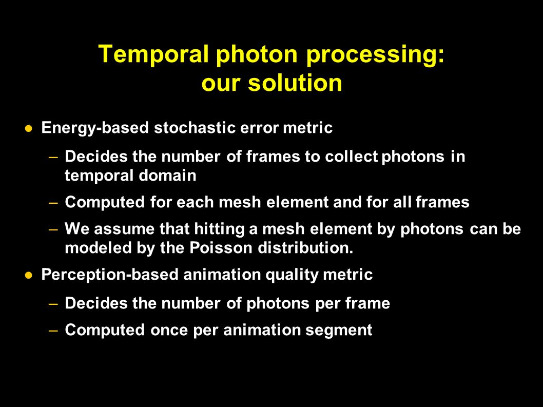 Temporal photon processing: our solution ●Energy-based stochastic error metric –Decides the number of frames to collect photons in temporal domain –Computed for each mesh element and for all frames –We assume that hitting a mesh element by photons can be modeled by the Poisson distribution.