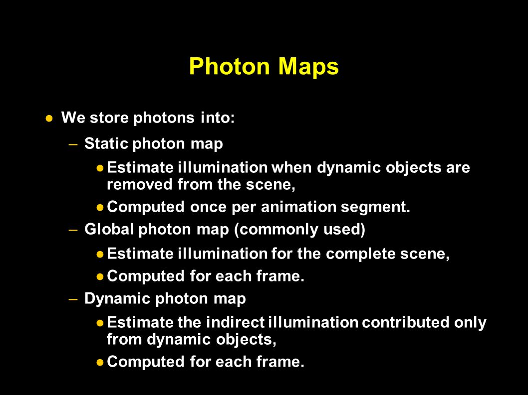 Photon Maps ● We store photons into: – Static photon map ● Estimate illumination when dynamic objects are removed from the scene, ● Computed once per animation segment.