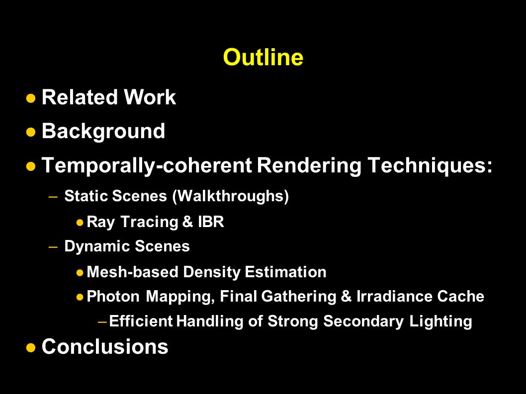 Outline ●Related Work ●Background ●Temporally-coherent Rendering Techniques: –Static Scenes (Walkthroughs) ●Ray Tracing & IBR –Dynamic Scenes ●Mesh-based Density Estimation ● Photon Mapping, Final Gathering & Irradiance Cache – Efficient Handling of Strong Secondary Lighting ● Conclusions