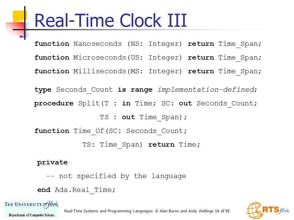Real-Time Systems and Programming Languages: © Alan Burns and Andy Wellings 16 of 55 Real-Time Clock III function Nanoseconds (NS: Integer) return Tim
