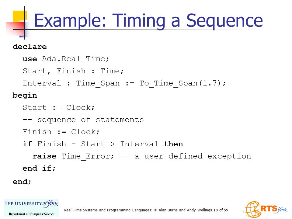 Real-Time Systems and Programming Languages: © Alan Burns and Andy Wellings 18 of 55 declare use Ada.Real_Time; Start, Finish : Time; Interval : Time_