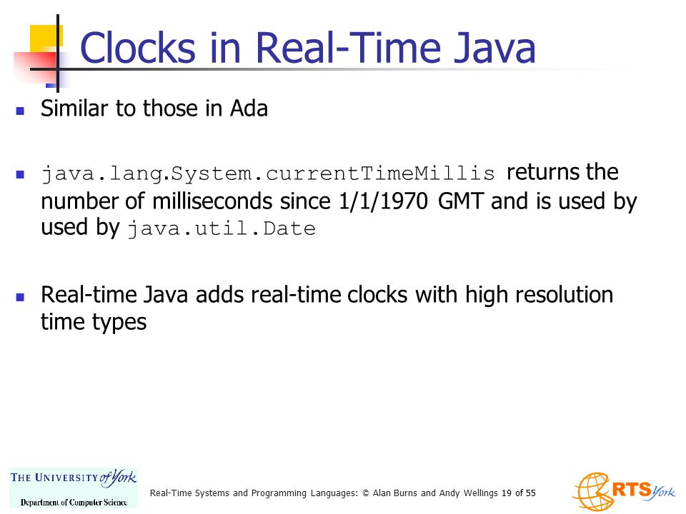 Real-Time Systems and Programming Languages: © Alan Burns and Andy Wellings 19 of 55 Clocks in Real-Time Java Similar to those in Ada java.lang. Syste
