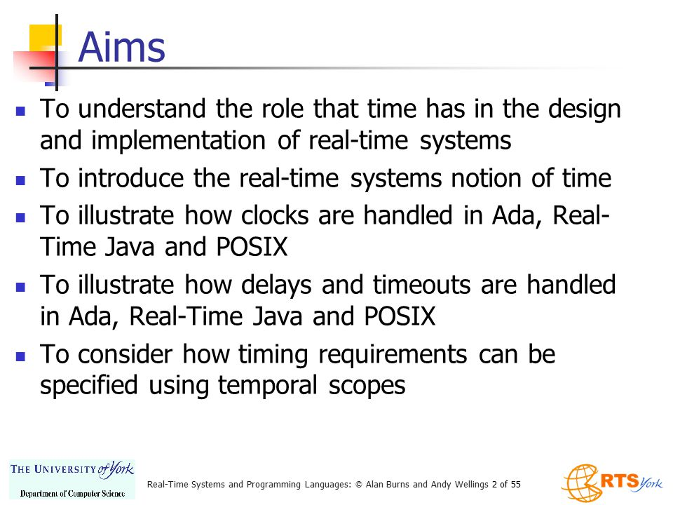 Real-Time Systems and Programming Languages: © Alan Burns and Andy Wellings 23 of 55 RT Java: Clock Class public abstract class Clock { public Clock(); public static Clock getRealtimeClock(); public abstract RelativeTime getResolution(); public AbsoluteTime getTime(); public abstract void getTime(AbsoluteTime time); public abstract void setResolution(RelativeTime resolution); }
