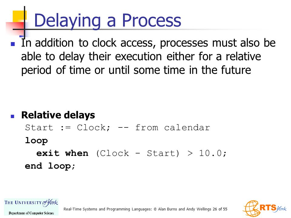 Real-Time Systems and Programming Languages: © Alan Burns and Andy Wellings 26 of 55 Delaying a Process In addition to clock access, processes must al
