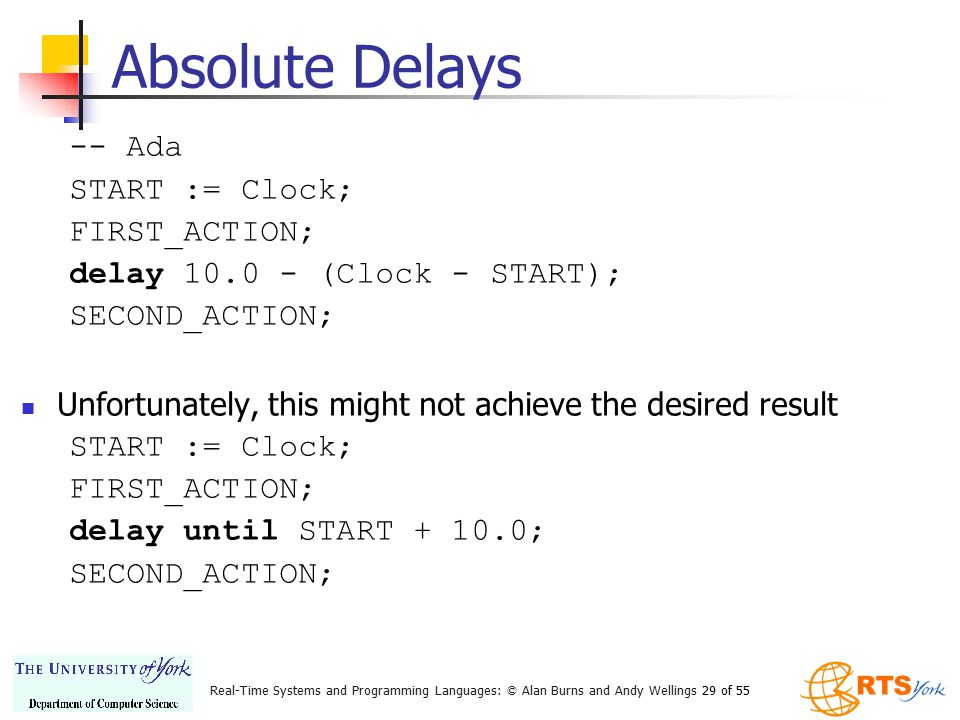 Real-Time Systems and Programming Languages: © Alan Burns and Andy Wellings 29 of 55 Absolute Delays -- Ada START := Clock; FIRST_ACTION; delay 10.0 -