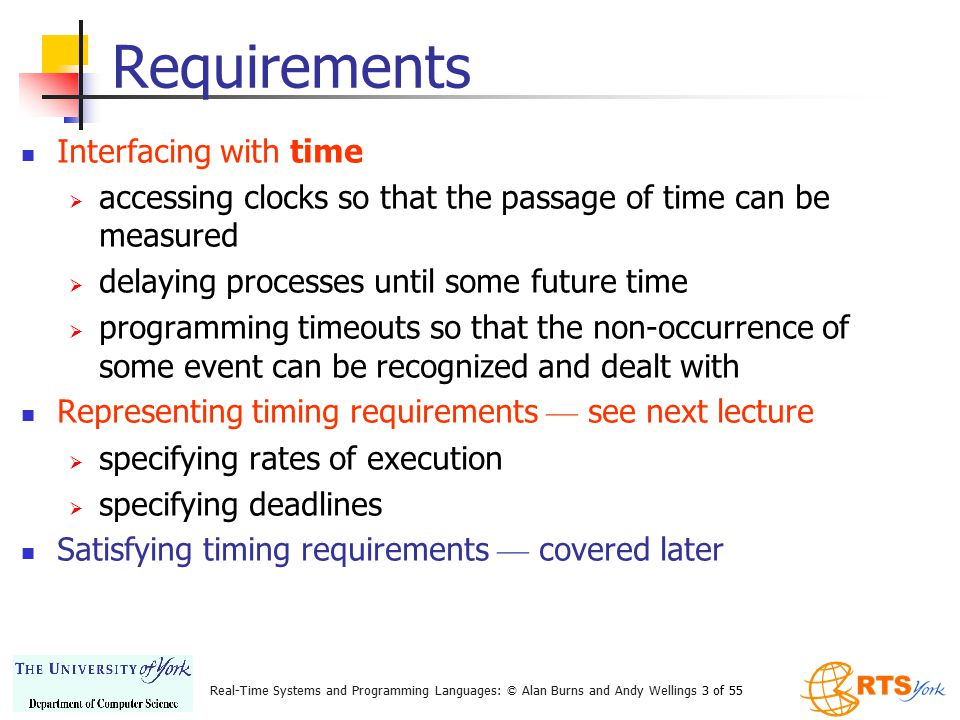 Real-Time Systems and Programming Languages: © Alan Burns and Andy Wellings 24 of 55 RT Java: Measuring Time { AbsoluteTime oldTime, newTime; RelativeTime interval; Clock clock = Clock.getRealtimeClock(); oldTime = clock.getTime(); // other computations newTime = clock.getTime(); interval = newTime.subtract(oldTime); }