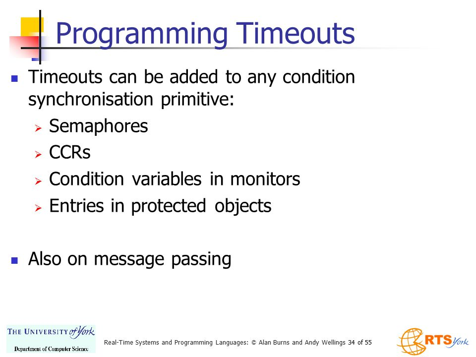 Real-Time Systems and Programming Languages: © Alan Burns and Andy Wellings 34 of 55 Programming Timeouts Timeouts can be added to any condition synch
