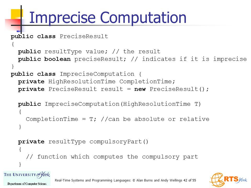 Real-Time Systems and Programming Languages: © Alan Burns and Andy Wellings 42 of 55 Imprecise Computation public class PreciseResult { public resultT