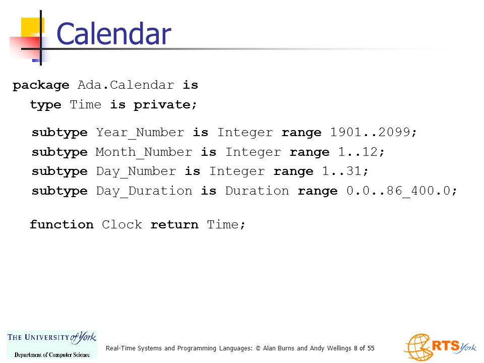 Real-Time Systems and Programming Languages: © Alan Burns and Andy Wellings 8 of 55 package Ada.Calendar is type Time is private; Calendar subtype Yea