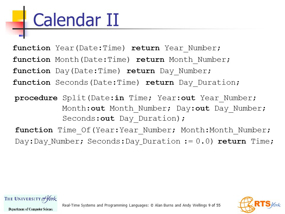 Real-Time Systems and Programming Languages: © Alan Burns and Andy Wellings 9 of 55 Calendar II function Year(Date:Time) return Year_Number; function