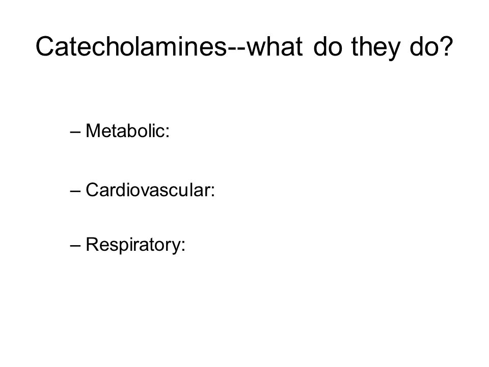 Catecholamines--what do they do –Metabolic: –Cardiovascular: –Respiratory: