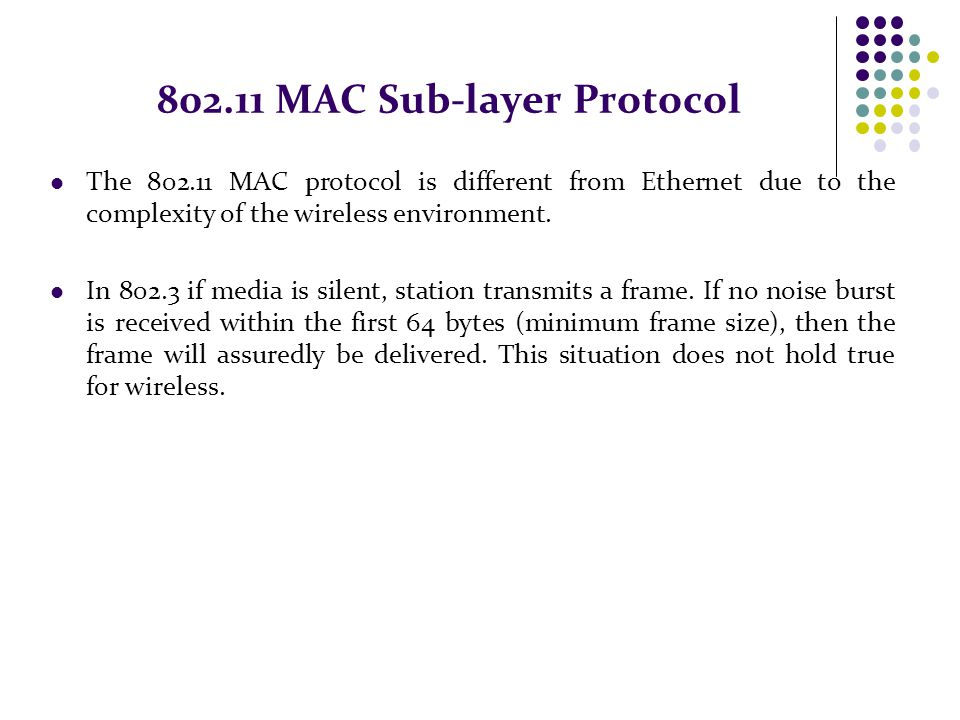 802.11 MAC Sub-layer Protocol The 802.11 MAC protocol is different from Ethernet due to the complexity of the wireless environment. In 802.3 if media