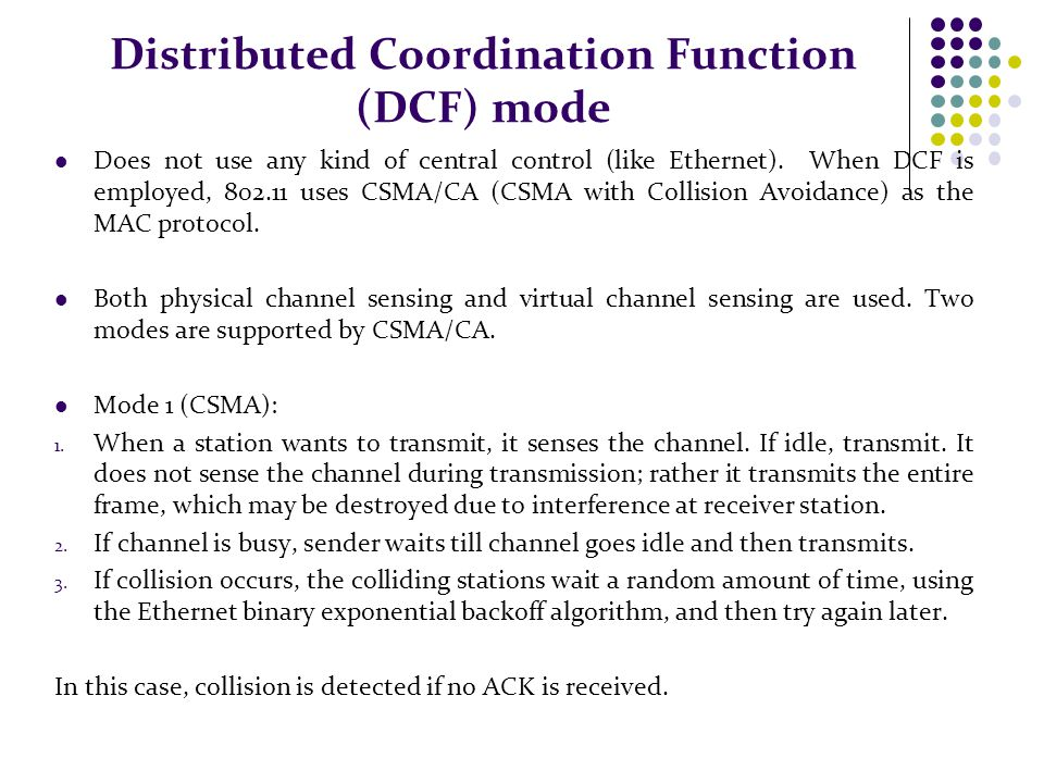 Distributed Coordination Function (DCF) mode Does not use any kind of central control (like Ethernet). When DCF is employed, 802.11 uses CSMA/CA (CSMA