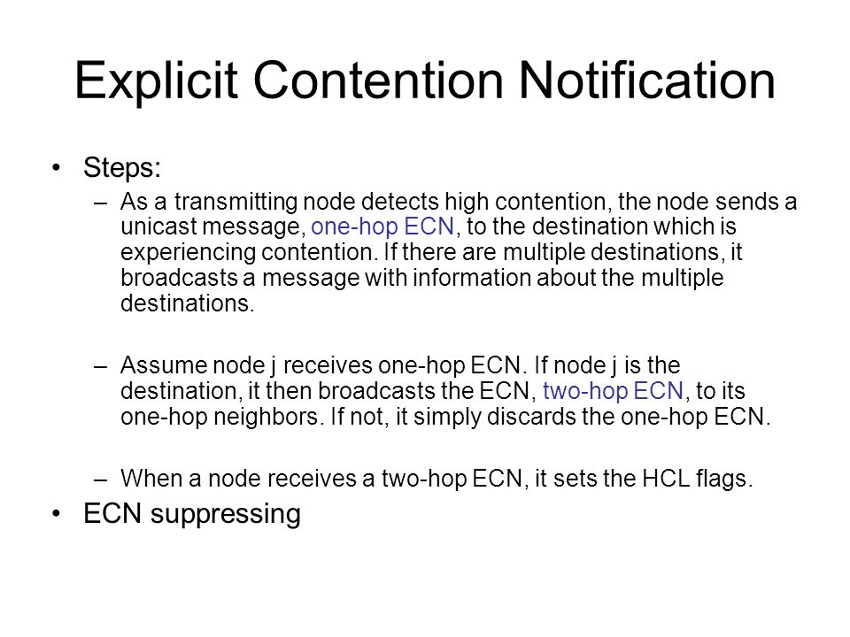 Explicit Contention Notification Steps: –As a transmitting node detects high contention, the node sends a unicast message, one-hop ECN, to the destination which is experiencing contention.