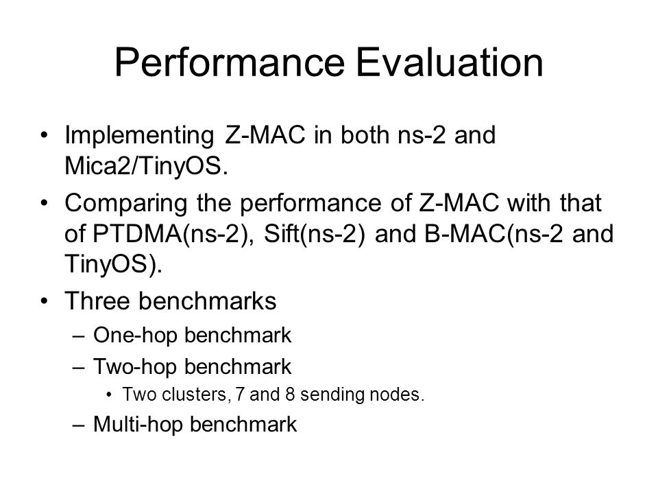 Performance Evaluation Implementing Z-MAC in both ns-2 and Mica2/TinyOS.