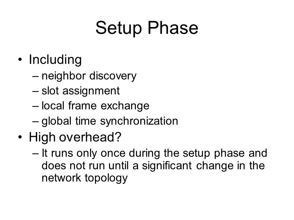Setup Phase Including –neighbor discovery –slot assignment –local frame exchange –global time synchronization High overhead.