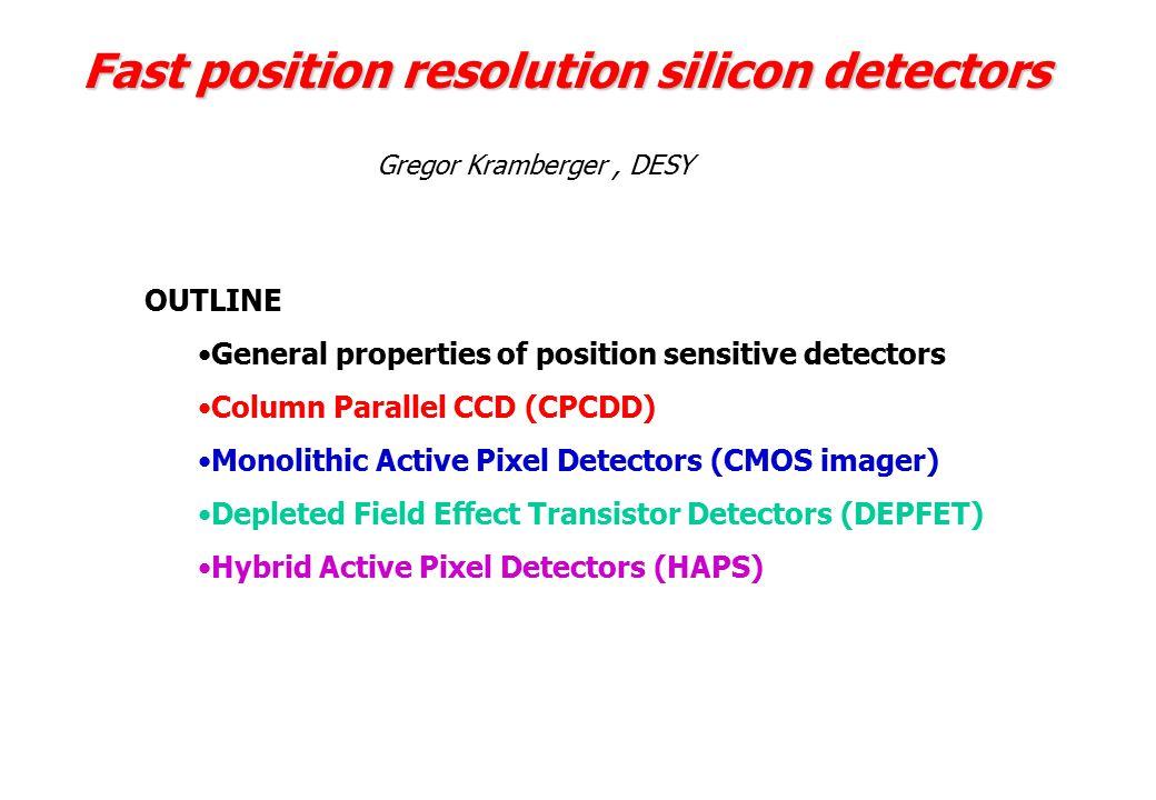 Fast position resolution silicon detectors OUTLINE General properties of position sensitive detectors Column Parallel CCD (CPCDD) Monolithic Active Pixel Detectors (CMOS imager) Depleted Field Effect Transistor Detectors (DEPFET) Hybrid Active Pixel Detectors (HAPS) Gregor Kramberger, DESY