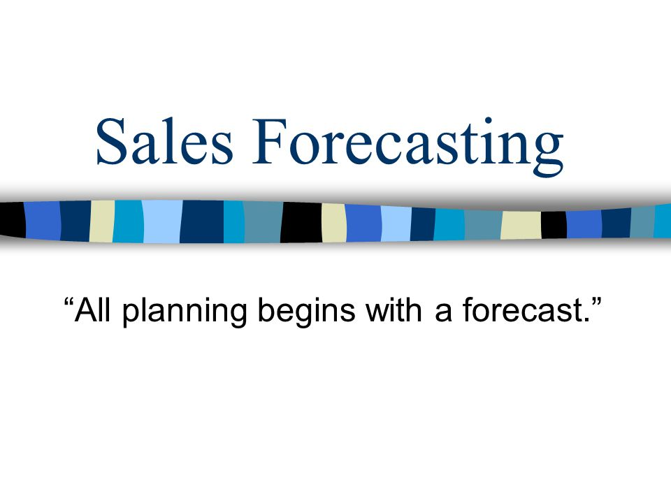 Sales Forecasting All planning begins with a forecast.