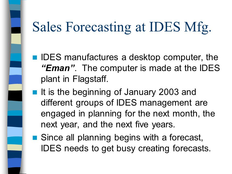 Sales Forecasting at IDES Mfg. IDES manufactures a desktop computer, the Eman .