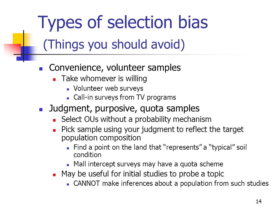 14 Types of selection bias (Things you should avoid) Convenience, volunteer samples Take whomever is willing Volunteer web surveys Call-in surveys from TV programs Judgment, purposive, quota samples Select OUs without a probability mechanism Pick sample using your judgment to reflect the target population composition Find a point on the land that represents a typical soil condition Mall intercept surveys may have a quota scheme May be useful for initial studies to probe a topic CANNOT make inferences about a population from such studies
