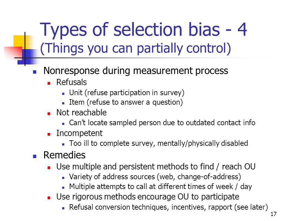 17 Types of selection bias - 4 (Things you can partially control) Nonresponse during measurement process Refusals Unit (refuse participation in survey) Item (refuse to answer a question) Not reachable Can't locate sampled person due to outdated contact info Incompetent Too ill to complete survey, mentally/physically disabled Remedies Use multiple and persistent methods to find / reach OU Variety of address sources (web, change-of-address) Multiple attempts to call at different times of week / day Use rigorous methods encourage OU to participate Refusal conversion techniques, incentives, rapport (see later)