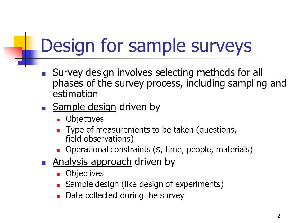 2 Design for sample surveys Survey design involves selecting methods for all phases of the survey process, including sampling and estimation Sample design driven by Objectives Type of measurements to be taken (questions, field observations) Operational constraints ($, time, people, materials) Analysis approach driven by Objectives Sample design (like design of experiments) Data collected during the survey