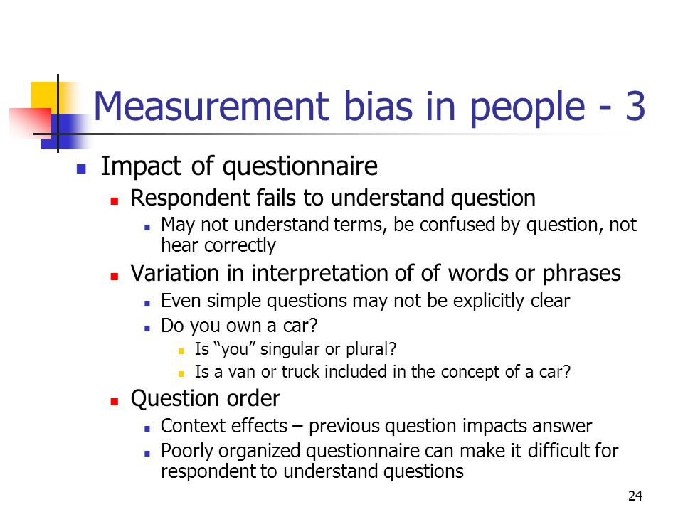 24 Measurement bias in people - 3 Impact of questionnaire Respondent fails to understand question May not understand terms, be confused by question, not hear correctly Variation in interpretation of of words or phrases Even simple questions may not be explicitly clear Do you own a car.