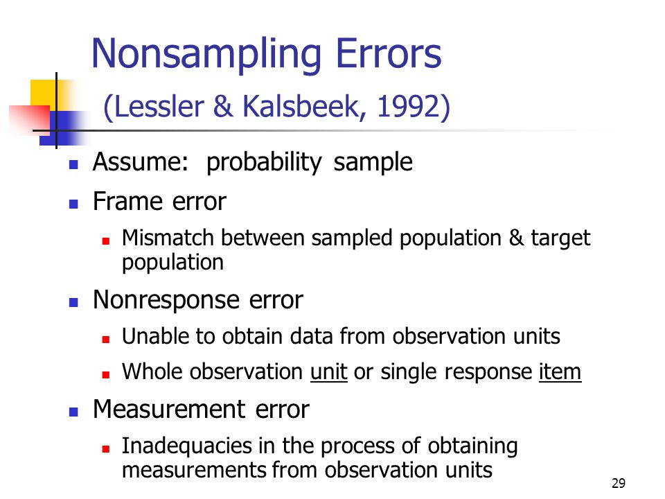 29 Nonsampling Errors (Lessler & Kalsbeek, 1992) Assume: probability sample Frame error Mismatch between sampled population & target population Nonresponse error Unable to obtain data from observation units Whole observation unit or single response item Measurement error Inadequacies in the process of obtaining measurements from observation units