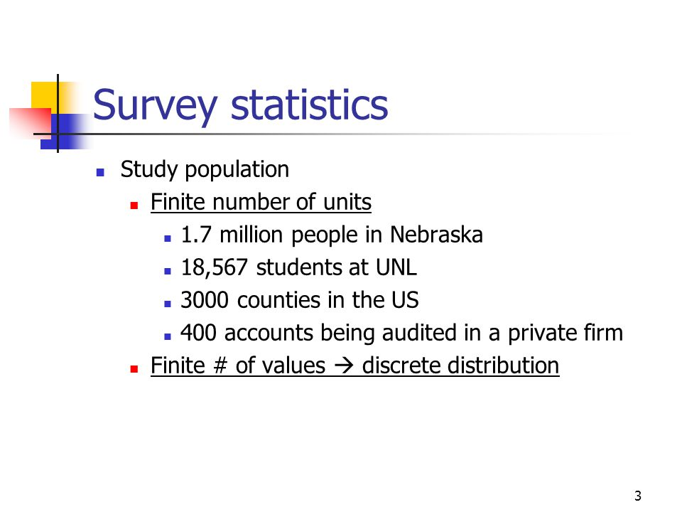 3 Survey statistics Study population Finite number of units 1.7 million people in Nebraska 18,567 students at UNL 3000 counties in the US 400 accounts being audited in a private firm Finite # of values  discrete distribution