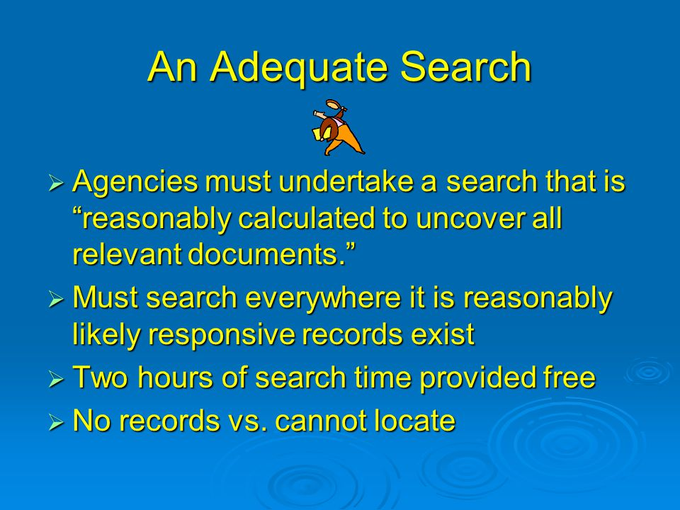 "An Adequate Search  Agencies must undertake a search that is ""reasonably calculated to uncover all relevant documents.""  Must search everywhere it i"