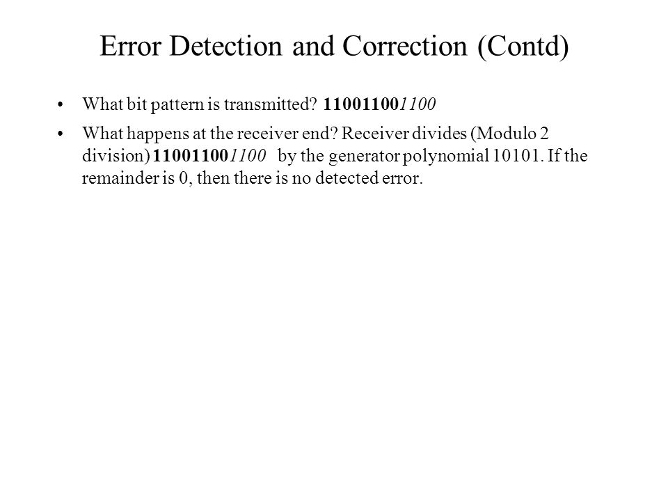Error Detection and Correction (Contd) What bit pattern is transmitted? 110011001100 What happens at the receiver end? Receiver divides (Modulo 2 divi