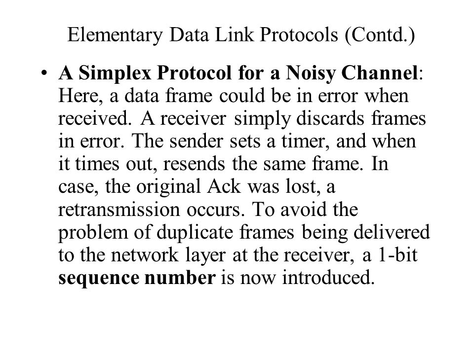 Elementary Data Link Protocols (Contd.) A Simplex Protocol for a Noisy Channel: Here, a data frame could be in error when received. A receiver simply