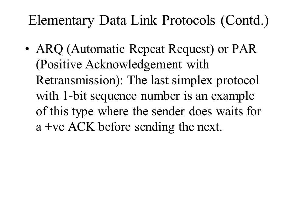 Elementary Data Link Protocols (Contd.) ARQ (Automatic Repeat Request) or PAR (Positive Acknowledgement with Retransmission): The last simplex protoco