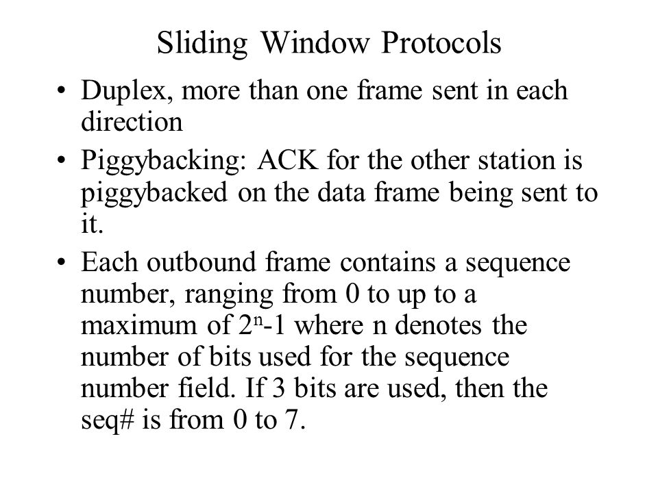 Sliding Window Protocols Duplex, more than one frame sent in each direction Piggybacking: ACK for the other station is piggybacked on the data frame b