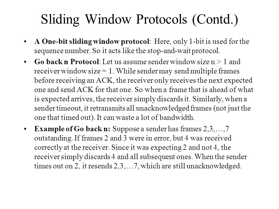 Sliding Window Protocols (Contd.) A One-bit sliding window protocol: Here, only 1-bit is used for the sequence number. So it acts like the stop-and-wa