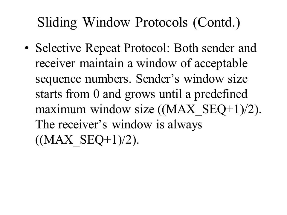 Sliding Window Protocols (Contd.) Selective Repeat Protocol: Both sender and receiver maintain a window of acceptable sequence numbers. Sender's windo