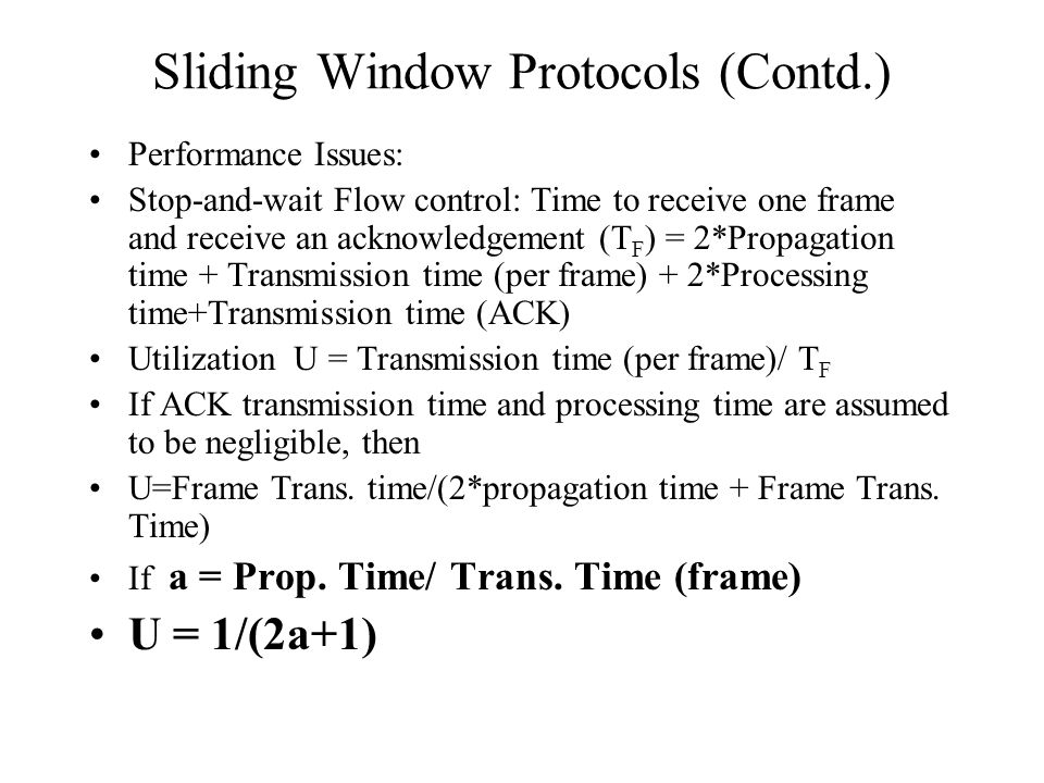 Sliding Window Protocols (Contd.) Performance Issues: Stop-and-wait Flow control: Time to receive one frame and receive an acknowledgement (T F ) = 2*