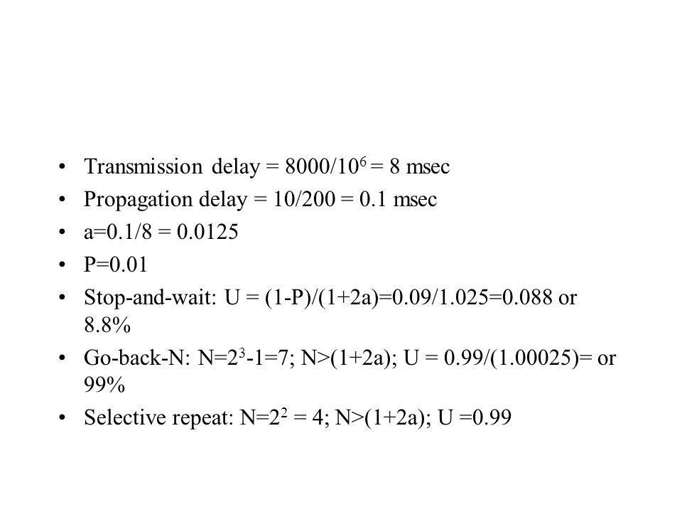 Transmission delay = 8000/10 6 = 8 msec Propagation delay = 10/200 = 0.1 msec a=0.1/8 = 0.0125 P=0.01 Stop-and-wait: U = (1-P)/(1+2a)=0.09/1.025=0.088 or 8.8% Go-back-N: N=2 3 -1=7; N>(1+2a); U = 0.99/(1.00025)= or 99% Selective repeat: N=2 2 = 4; N>(1+2a); U =0.99