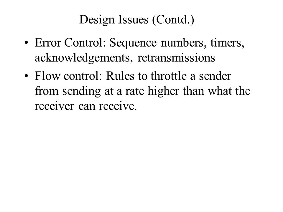 Design Issues (Contd.) Error Control: Sequence numbers, timers, acknowledgements, retransmissions Flow control: Rules to throttle a sender from sendin