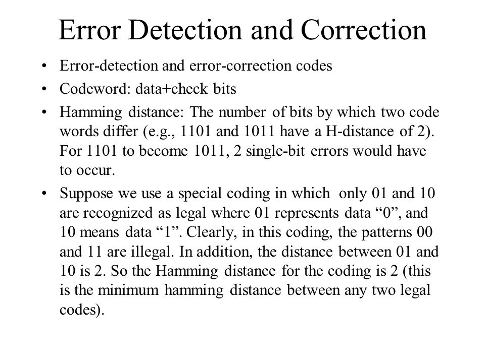 Error Detection and Correction Error-detection and error-correction codes Codeword: data+check bits Hamming distance: The number of bits by which two